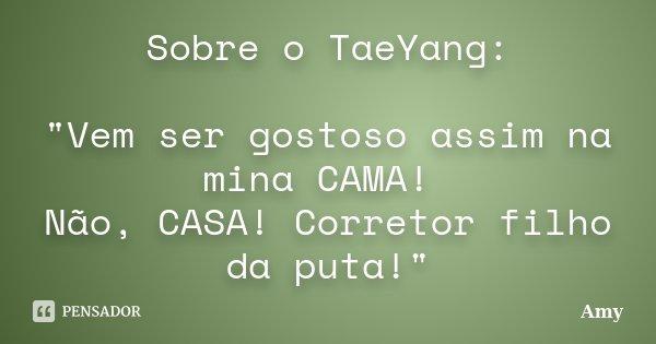 """Sobre o TaeYang: """"Vem ser gostoso assim na mina CAMA! Não, CASA! Corretor filho da puta!""""... Frase de Amy."""