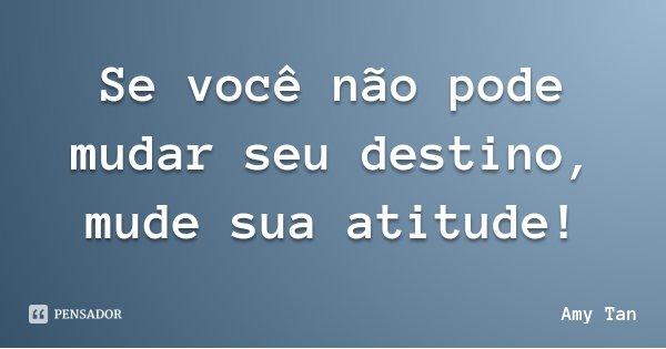 Se você não pode mudar seu destino, mude sua atitude!... Frase de Amy Tan.