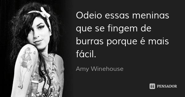 Odeio essas meninas que se fingem de burras porque é mais fácil.... Frase de Amy Winehouse.