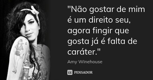 """""""Não gostar de mim é um direito seu, agora fingir que gosta já é falta de caráter.""""... Frase de Amy Winehouse.."""