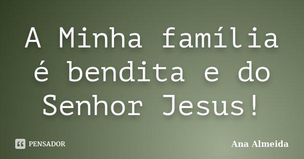 A Minha família é bendita e do Senhor Jesus!... Frase de Ana Almeida.