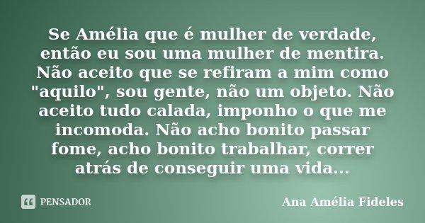 """Se Amélia que é mulher de verdade, então eu sou uma mulher de mentira. Não aceito que se refiram a mim como """"aquilo"""", sou gente, não um objeto. Não ac... Frase de Ana Amélia Fideles."""