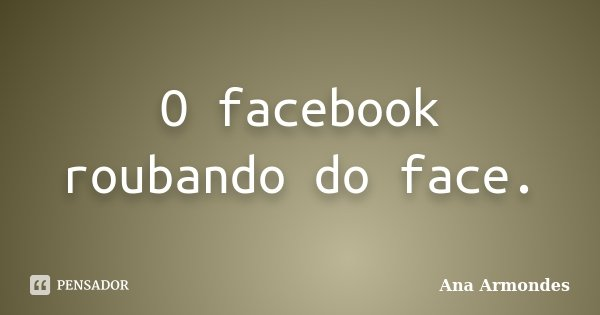 O facebook roubando do face.... Frase de Ana Armondes.