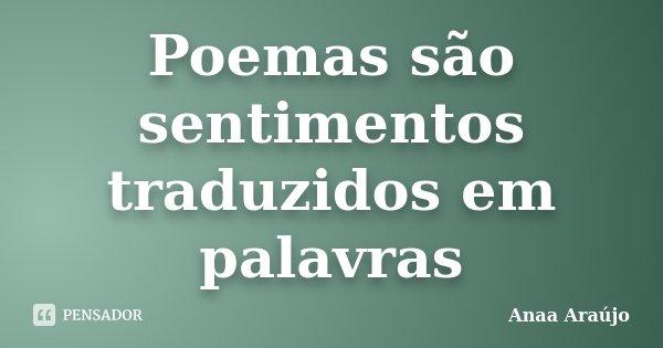 Poemas são sentimentos traduzidos em palavras... Frase de Anaa Araújo.