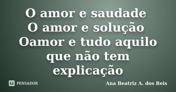 O amor e saudade O amor e solução Oamor e tudo aquilo que não tem explicação... Frase de Ana Beatriz A. dos Reis.