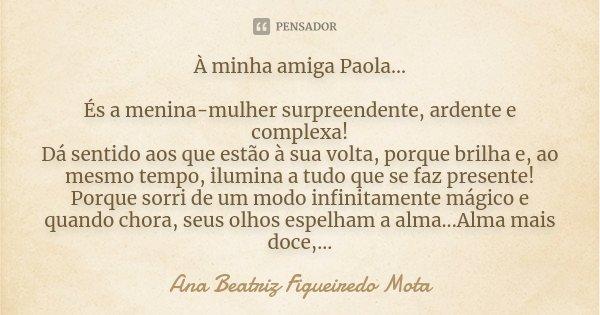 À minha amiga Paola... ÉS A MENINA-MULHER SURPREENDENTE, ARDENTE E COMPLEXA! DÁ SENTIDO AOS QUE ESTÃO À SUA VOLTA, PORQUE BRILHA E, AO MESMO TEMPO, ILUMINA A TU... Frase de Ana Beatriz Figueiredo Mota.