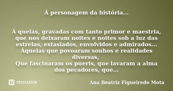 Á personagem da história... Á quelas, gravadas com tanto primor e maestria, que nos deixaram noites e noites sob a luz das estrelas, extasiados, envolvidos e ad... Frase de Ana Beatriz Figueiredo Mota.