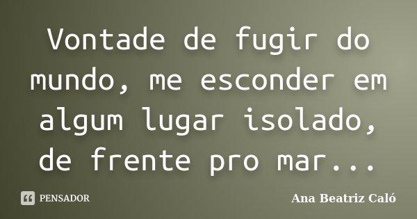 Vontade de fugir do mundo, me esconder em algum lugar isolado, de frente pro mar...... Frase de Ana Beatriz Caló.