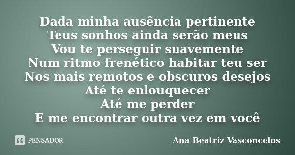 Dada minha ausência pertinente Teus sonhos ainda serão meus Vou te perseguir suavemente Num ritmo frenético habitar teu ser Nos mais remotos e obscuros desejos ... Frase de Ana Beatriz Vasconcelos.