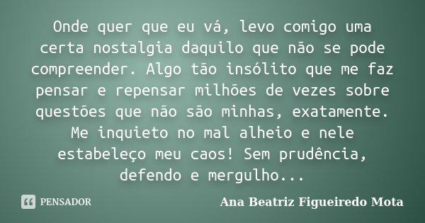 Onde quer que eu vá, levo comigo uma certa nostalgia daquilo que não se pode compreender. Algo tão insólito que me faz pensar e repensar milhões de vezes sobre ... Frase de Ana Beatriz Figueiredo Mota.