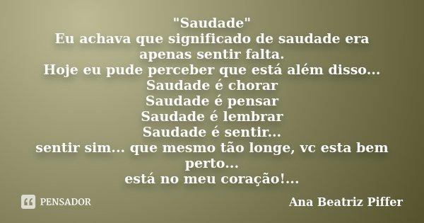 """""""Saudade"""" Eu achava que significado de saudade era apenas sentir falta. Hoje eu pude perceber que está além disso... Saudade é chorar Saudade é pensar... Frase de Ana Beatriz Piffer."""