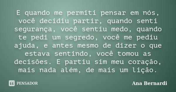 E quando me permiti pensar em nós, você decidiu partir, quando senti segurança, você sentiu medo, quando te pedi um segredo, você me pediu ajuda, e antes mesmo ... Frase de Ana Bernardi.