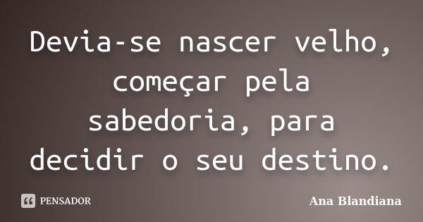 Devia-se nascer velho, começar pela sabedoria, para decidir o seu destino.... Frase de Ana Blandiana.