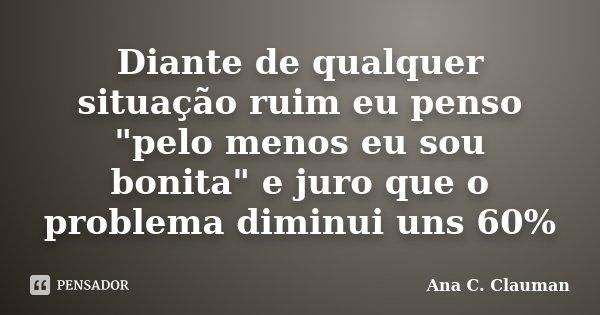 """Diante de qualquer situação ruim eu penso """"pelo menos eu sou bonita"""" e juro que o problema diminui uns 60%... Frase de Ana C. Clauman."""
