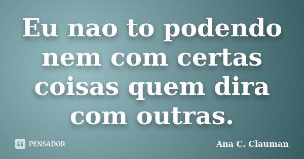 Eu nao to podendo nem com certas coisas quem dira com outras.... Frase de Ana C. Clauman.
