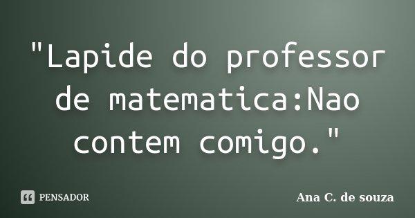 """""""Lapide do professor de matematica:Nao contem comigo.""""... Frase de Ana C. de souza."""
