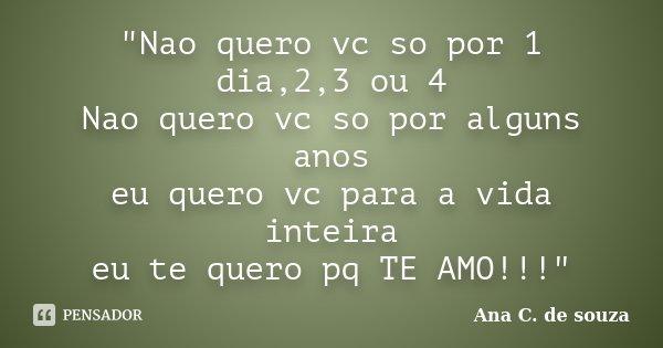 """""""Nao quero vc so por 1 dia,2,3 ou 4 Nao quero vc so por alguns anos eu quero vc para a vida inteira eu te quero pq TE AMO!!!""""... Frase de Ana C. de souza."""