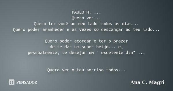 PAULO H. ... Quero ver... Quero ter você ao meu lado todos os dias... Quero poder amanhecer e as vezes so descançar ao teu lado... Quero poder acordar e ter o p... Frase de Ana C. Magri.