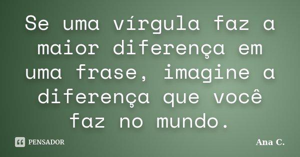 Se uma vírgula faz a maior diferença em uma frase, imagine a diferença que você faz no mundo.... Frase de Ana C..