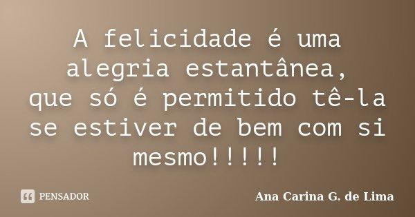 A felicidade é uma alegria estantânea, que só é permitido tê-la se estiver de bem com si mesmo!!!!!... Frase de Ana Carina G. de Lima.