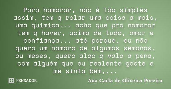Para namorar, não é tão simples assim, tem q rolar uma coisa a mais, uma química... acho que pra namorar tem q haver, acima de tudo, amor e confiança... até por... Frase de Ana Carla de Oliveira Pereira.