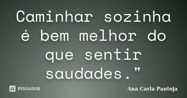 """Caminhar sozinha é bem melhor do que sentir saudades.""""... Frase de Ana Carla Pantoja."""