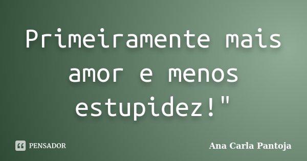 "Primeiramente mais amor e menos estupidez!""... Frase de Ana Carla Pantoja."