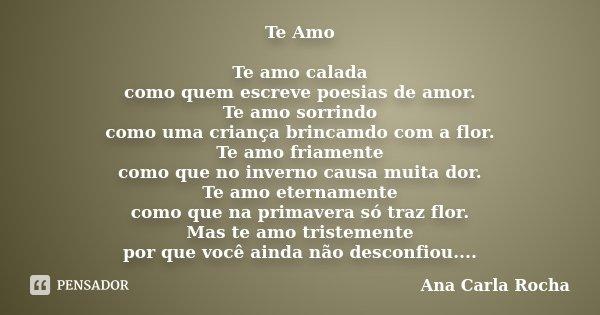 Te Amo Te amo calada como quem escreve poesias de amor. Te amo sorrindo como uma criança brincamdo com a flor. Te amo friamente como que no inverno causa muita ... Frase de Ana Carla Rocha.