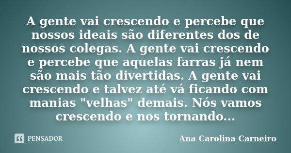 A gente vai crescendo e percebe que nossos ideais são diferentes dos de nossos colegas. A gente vai crescendo e percebe que aquelas farras já nem são mais tão d... Frase de Ana Carolina Carneiro.