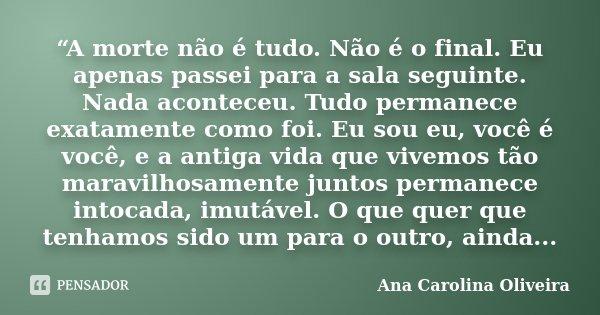 """""""A morte não é tudo. Não é o final. Eu apenas passei para a sala seguinte. Nada aconteceu. Tudo permanece exatamente como foi. Eu sou eu, você é você, e a antig... Frase de (Ana Carolina Oliveira)."""
