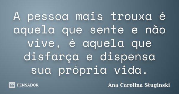 A pessoa mais trouxa é aquela que sente e não vive, é aquela que disfarça e dispensa sua própria vida.... Frase de Ana Carolina Stuginski.