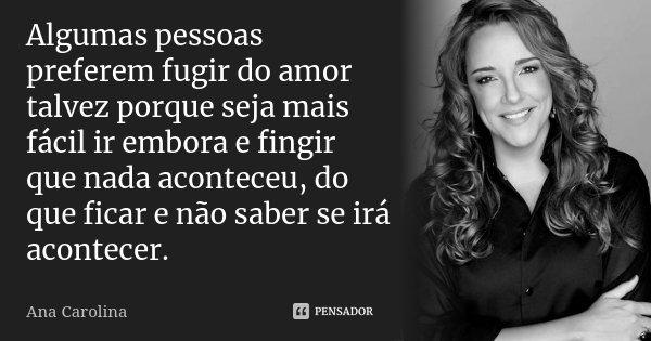 Frases Mensagens E Poesias Por Que Algumas Pessoas Só Dão: Algumas Pessoas Preferem Fugir Do Amor... Ana Carolina