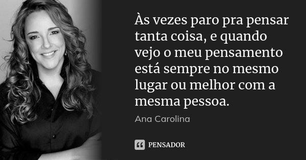 Às vezes paro pra pensar tanta coisa, e quando vejo o meu pensamento está sempre no mesmo lugar ou melhor com a mesma pessoa.... Frase de Ana Carolina.