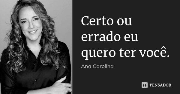 Certo ou errado eu quero ter você.... Frase de Ana Carolina.