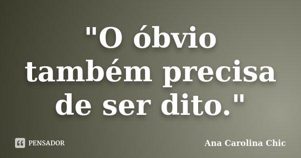 """""""O óbvio também precisa de ser dito.""""... Frase de Ana Carolina Chic."""