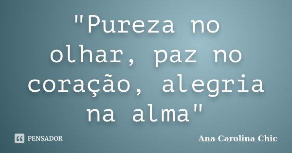 """""""Pureza no olhar, paz no coração, alegria na alma""""... Frase de Ana Carolina Chic."""