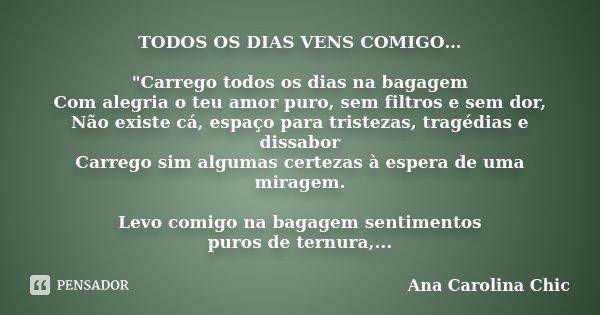 """TODOS OS DIAS VENS COMIGO… """"Carrego todos os dias na bagagem Com alegria o teu amor puro, sem filtros e sem dor, Não existe cá, espaço para tristezas, trag... Frase de Ana Carolina Chic."""