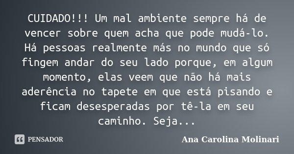 CUIDADO!!! Um mal ambiente sempre há de vencer sobre quem acha que pode mudá-lo. Há pessoas realmente más no mundo que só fingem andar do seu lado porque, em al... Frase de Ana Carolina Molinari.