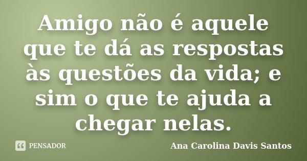Amigo não é aquele que te dá as respostas às questões da vida; e sim o que te ajuda a chegar nelas.... Frase de Ana Carolina Davis Santos.