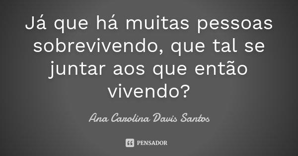 Já que há muitas pessoas sobrevivendo, que tal se juntar aos que então vivendo?... Frase de Ana Carolina Davis Santos.