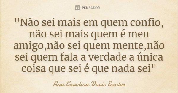 """""""Não sei mais em quem confio, não sei mais quem é meu amigo,não sei quem mente,não sei quem fala a verdade a única coisa que sei é que nada sei""""... Frase de Ana Carolina Davis Santos ×."""