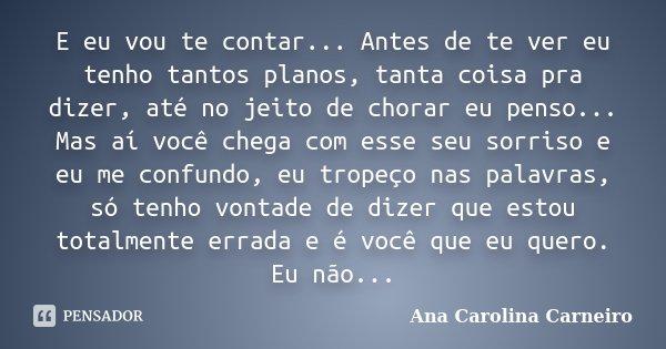 E eu vou te contar... Antes de te ver eu tenho tantos planos, tanta coisa pra dizer, até no jeito de chorar eu penso... Mas aí você chega com esse seu sorriso e... Frase de Ana Carolina Carneiro.