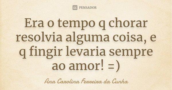 Era o tempo q chorar resolvia alguma coisa, e q fingir levaria sempre ao amor! =)... Frase de Ana Carolina Ferreira da Cunha.