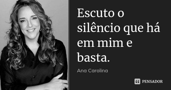 Escuto o silêncio que há em mim e basta.... Frase de Ana Carolina.