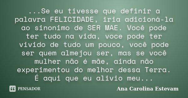 ...Se eu tivesse que definir a palavra FELICIDADE, iria adicioná-la ao sinonimo de SER MAE. Você pode ter tudo na vida, voce pode ter vivido de tudo um pouco, v... Frase de Ana Carolina Estevam.