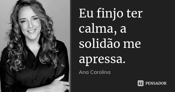 Eu finjo ter calma, a solidão me apressa.... Frase de Ana Carolina.