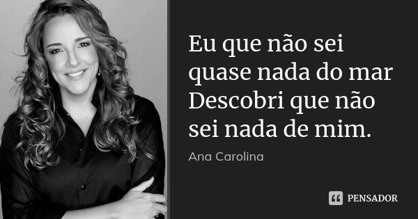 Eu que não sei quase nada do mar Descobri que não sei nada de mim.... Frase de Ana Carolina.