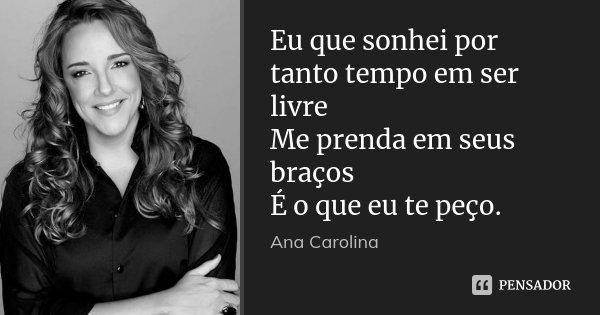Eu que sonhei por tanto tempo em ser livre Me prenda em seus braços É o que eu te peço.... Frase de Ana Carolina.