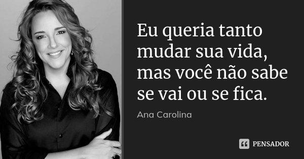 Eu queria tanto mudar sua vida, mas você não sabe se vai ou se fica.... Frase de Ana Carolina.