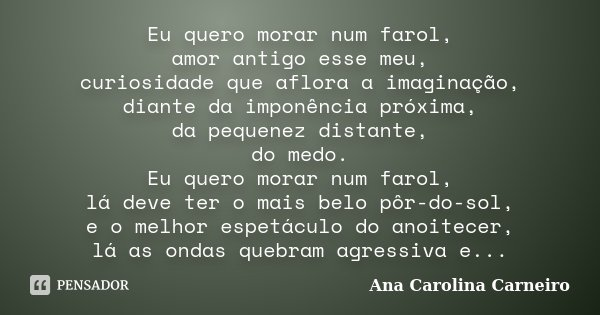 Eu quero morar num farol, amor antigo esse meu, curiosidade que aflora a imaginação, diante da imponência próxima, da pequenez distante, do medo. Eu quero morar... Frase de Ana Carolina Carneiro.
